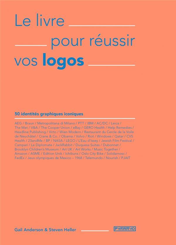 Le livre pour reussir vos logos ; 50 identités graphiques iconiques