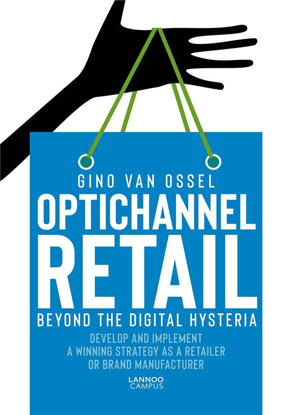 Optichannel Retail. Beyond the Digital Hysteria; Develop and Implement a Winning Strategy as a Retailer or Brand Manufacturer