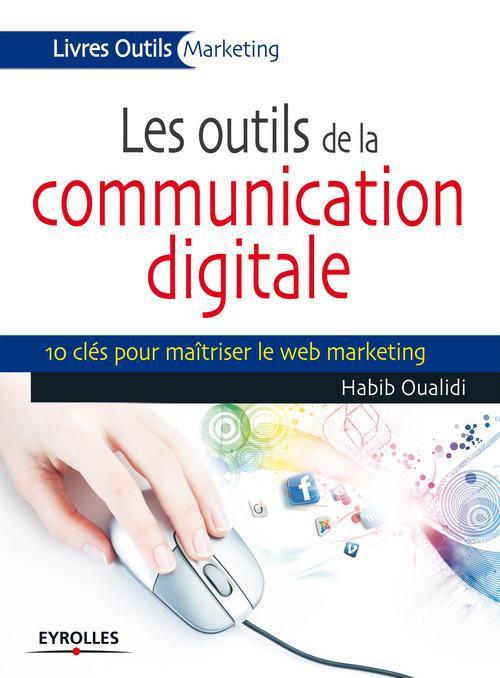 Les outils de la communication digitale ; 10 clés pour maîtriser le web marketing