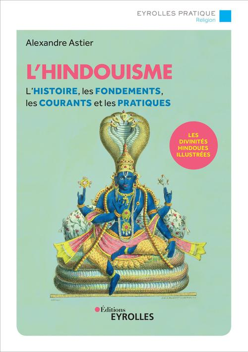L'hindouisme ; l'histoire, les fondements, les courants et les pratiques ; le panthéon hindou illustré (2e édition)