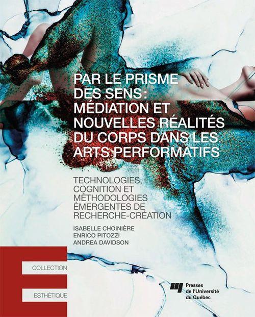 Par le prisme des sens : médiation et nouvelles réalités du corps dans les arts performatifs ; technologies, cognition et méthodologies émergentes de recherche-création
