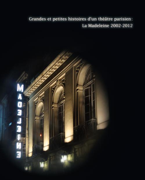 Grandes et petites histoires d'un théâtre parisien ; la Madeleine 2002-2012