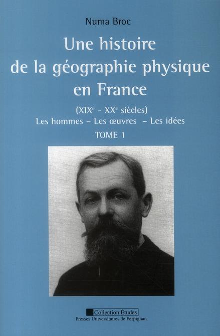 Une histoire de la géographie physique en France ; XIXe - XXe siècles t.1 ; les hommes, les oeuvres, les idées