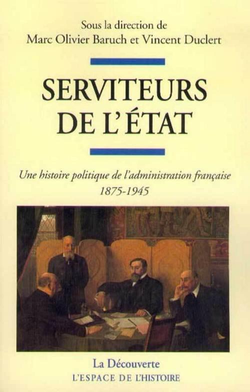 Vente EBooks : Serviteurs de l'Etat ; une histoire politique de l'administration française, 1875-1945  - Vincent Duclert  - Marc Olivier BARUCH