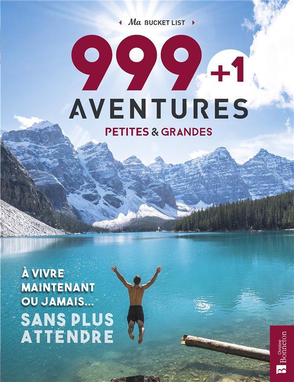 999 + 1 aventures petites & grandes ; à vivre maintenant ou jamais ... sans plus attendre