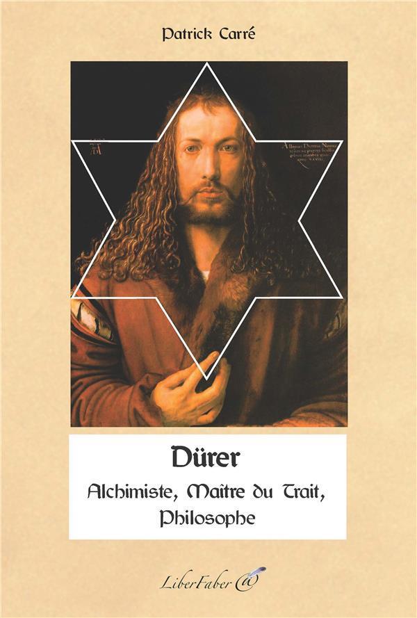 Dürer ; alchimiste, maître du trait, philosophe