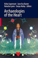 Archaeologies of the Heart  - Kisha Supernant - Jane Eva Baxter - Natasha Lyons - Sonya Atalay