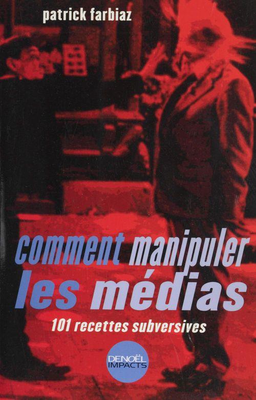 Comment manipuler les médias (101 recettes subversives)