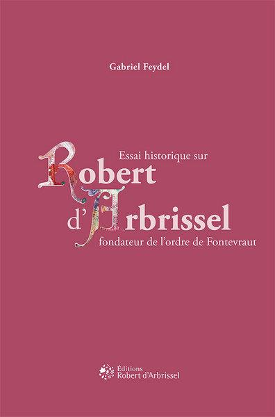 Essai historique sur Robert d'Arbrissel fondateur de l'ordre de Fontevraud