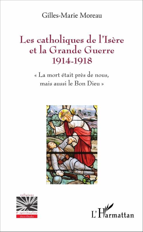 Les catholiques de l'Isère et la Grande Guerre 1914-1918 ; la mort était près de nous, mais aussi le Bon Dieu