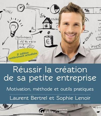 Réussir la création de sa petite entreprise ; motivation, méthode, outils pratiques (2e édition)