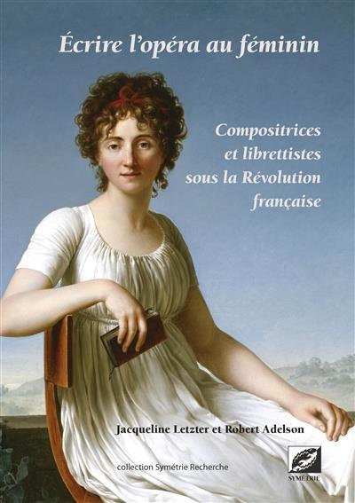 écrire l'opéra au féminin ; compositrices et librettistes sous la Révolution française
