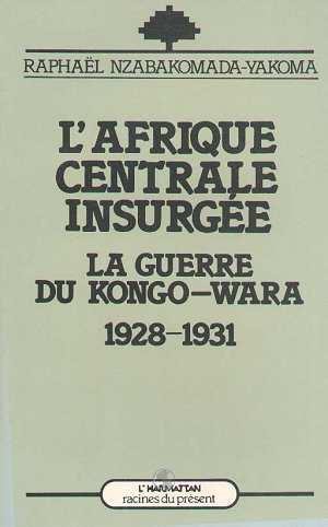 l'Afrique centrale insurgée ; la guerre du Kongo-Wara 1928-1931