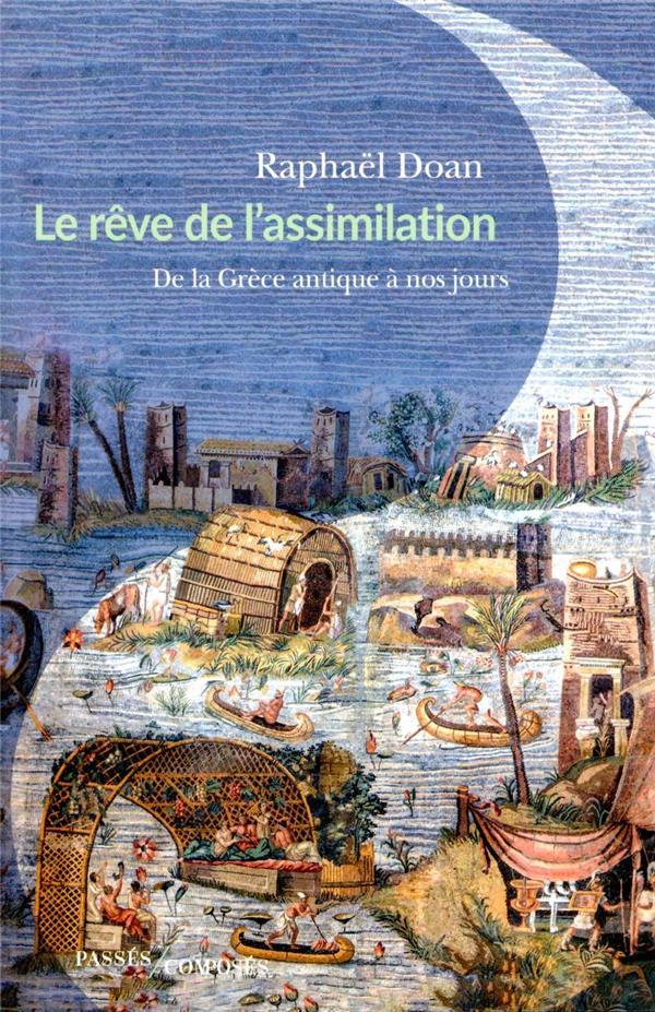 Le rêve de l'assimilation  ; de la Grèce antique à nos jours