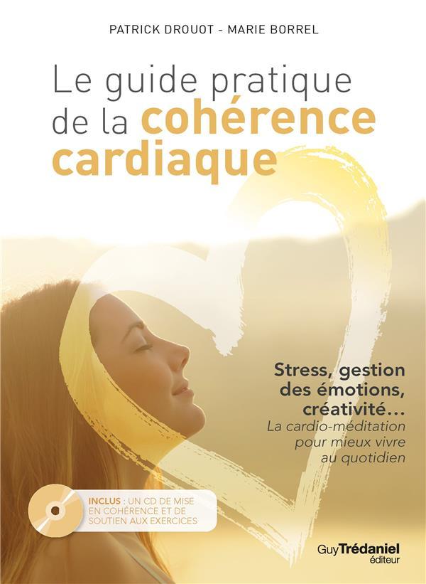 Le guide pratique de la cohérence cardiaque ; stress, gestion des émotions, créativité...la cardio-méditation pour mieux vivre au quotidien