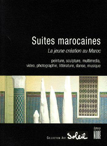 Suites Marocaines ; La Jeune Creation Au Maroc ; Peinture, Sculpture, Multimedia, Photographie, Litterature, Danse
