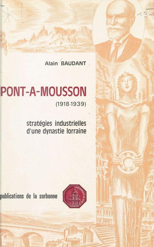 Pont-à-Mousson (1918-1939) : Stratégies industrielles d'une dynastie lorraine  - Baudant  - Alain Baudant