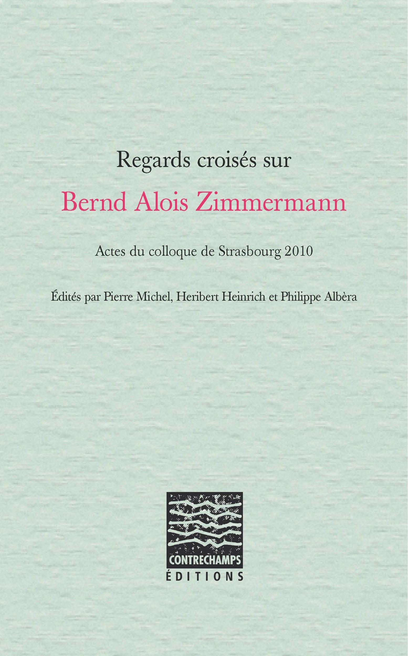 Regards croises sur bernd alois zimmermann - actes du colloque de strasbourg 2010