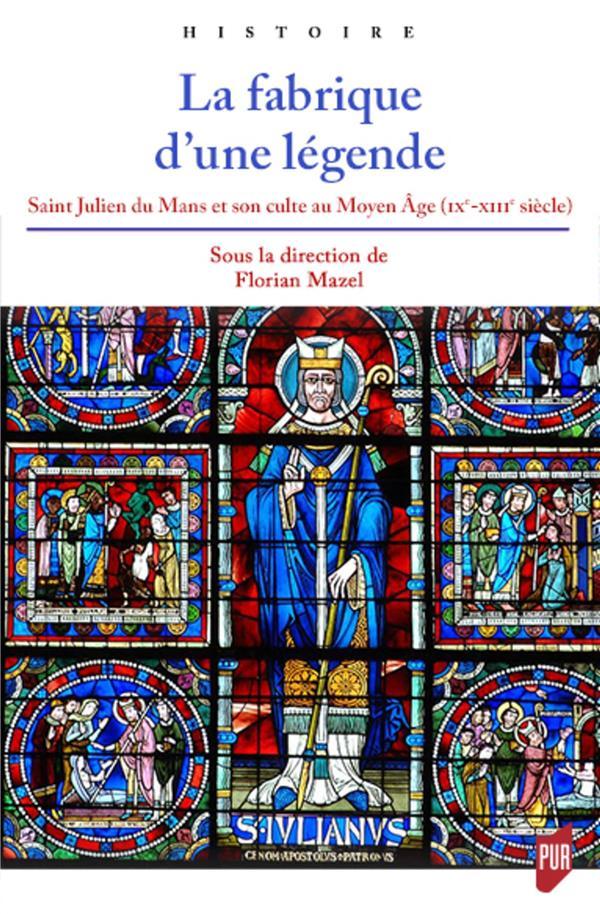 La fabrique d'une légende ; Saint Julien du Mans et son culte au Moyen Âge (IXe-XIIIe siècle)