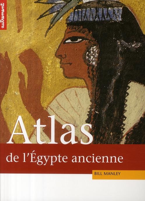 Atlas historique de l'Egypte ancienne ; de Thèbes à Alexandrie : la tumultueuse épopée des pharaons