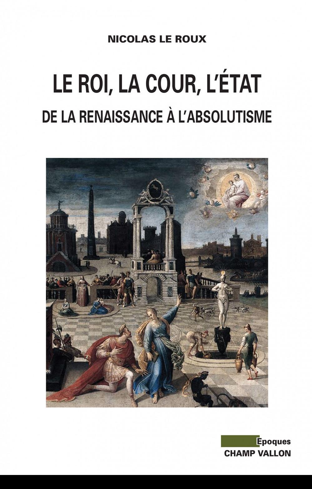 Le roi, la cour, l'Etat ; de la Renaissance à l'absolutisme