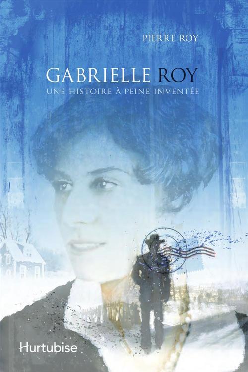 Gabrielle Roy ; une histoire à peine inventée