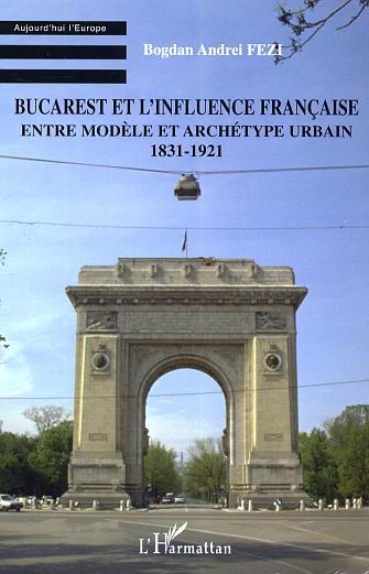Bucarest et l'influence francaise - entre modele et archetype urbain - 1831-1921