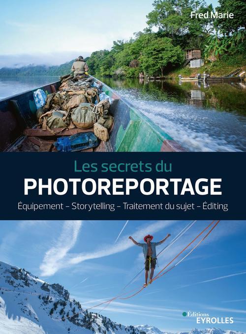 Les secrets du photoreportage ; équipement, storytelling, traitement du sujet, editing