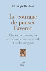 Le courage de penser l'avenir  - Christoph Théobald