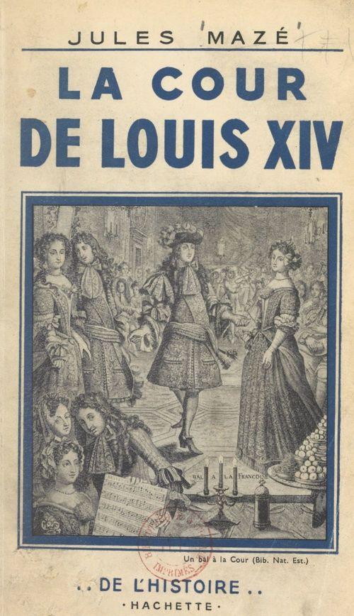 La cour de Louis XIV  - Jules Mazé