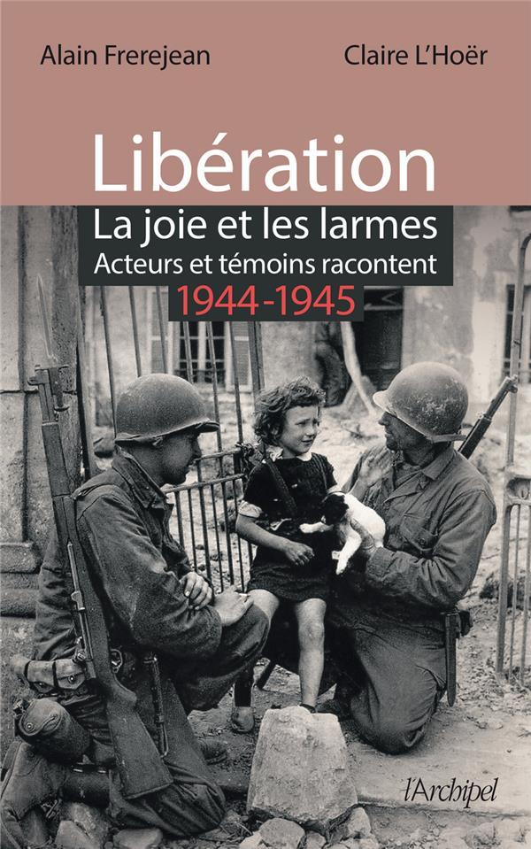 Libération : la joie et les larmes ; acteurs et témoins racontent (1944-1945)