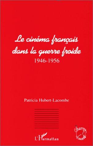 Le cinéma français dans la guerre froide (1946-1956)  - Patricia Hubert-Lacombe
