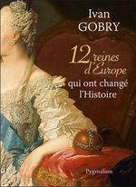 Vente Livre Numérique : 12 reines d'Europe qui ont changé l'Histoire  - Ivan Gobry