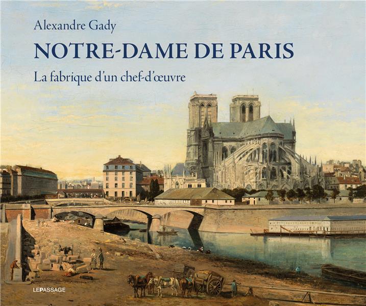 Notre-Dame de Paris ; la fabrique d'un chef-d'oeuvre