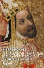 Charles IV ; un empereur en Europe  - Pierre Monnet