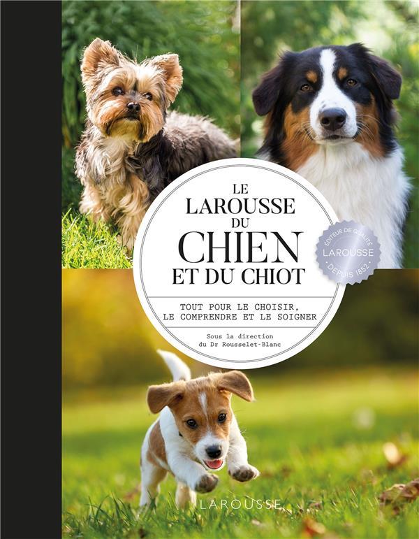 Le Larousse du chien et du chiot ; tout pour le choisir, le comprendre et le soigner
