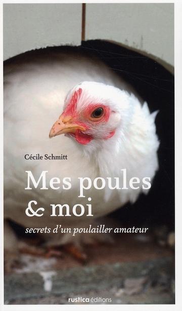 Mes Poules Et Moi ; Secret D'Un Poulailler Amateur