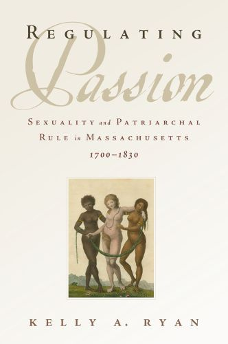 Regulating Passion: Sexuality and Patriarchal Rule in Massachusetts, 1