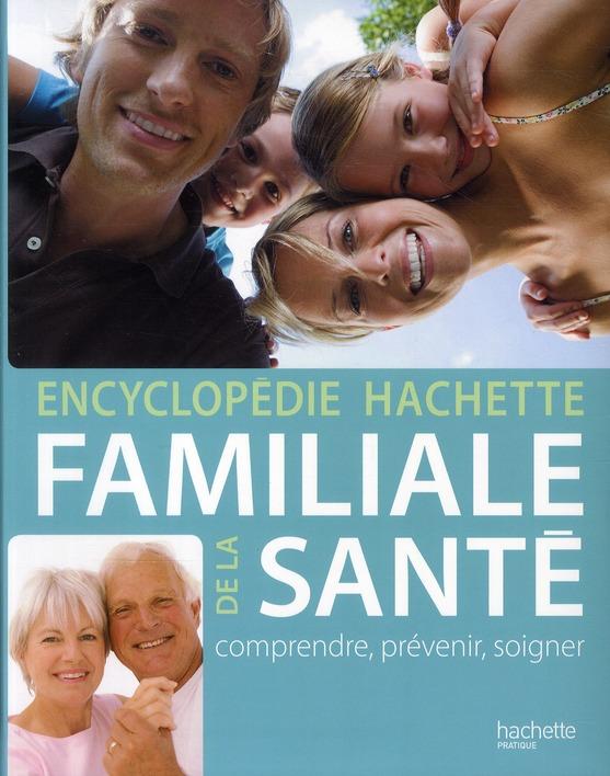 Encyclopedie Hachette Familiale De La Sante ; Comprendre, Prevenir, Soigner