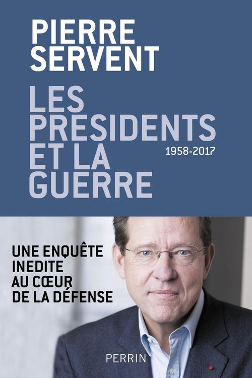 Les présidents et la guerre, 1958-2017 ; une enquête inédite au coeur de la défense