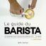 Le guide du barista ; les essentiels pour déguster les meilleurs cafés à la maison