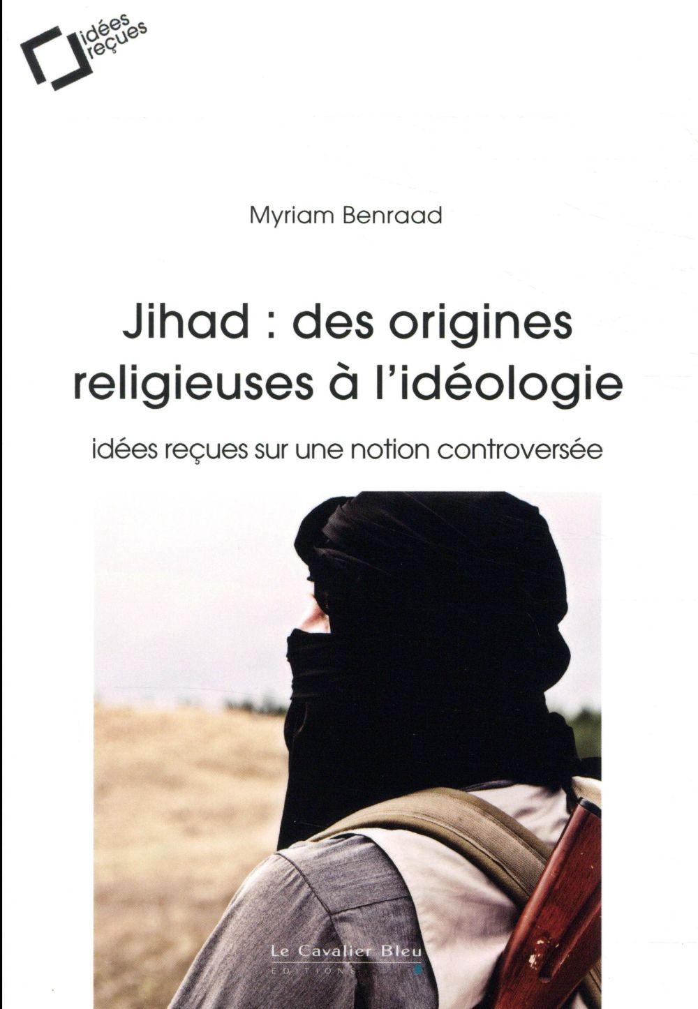 Jihad : des origines  religieuses à l'idéologie ; idées reçues sur une notion controversée