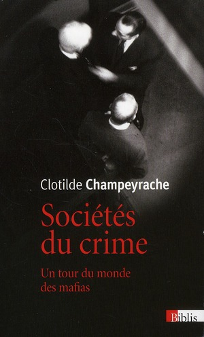 Societes Du Crime ; Un Tour Du Monde Des Mafias