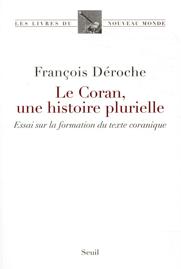 Le Coran, une histoire plurielle ; essai sur la formation du texte coranique