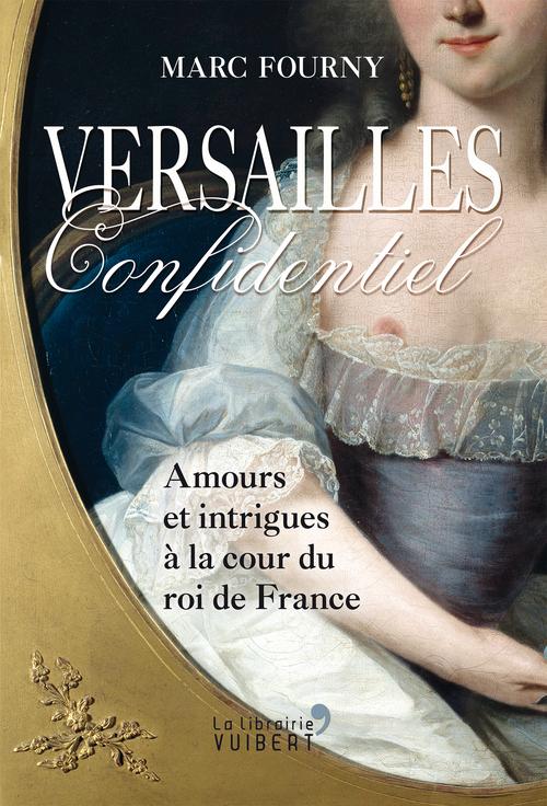 Versailles confidentiel ; amours et intrigues à la cour du roi de France