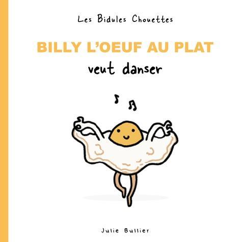 Les bidules chouettes ; Billy l'oeuf au plat veut danser