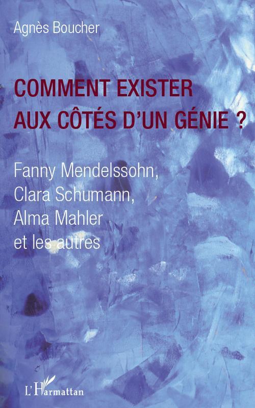 Comment exister aux côtés d'un genie ? Fanny Mendelssohn Clara Schumann Alma Mahler et les autres