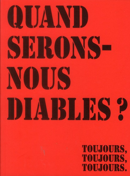 QUAND SERONS-NOUS DIABLES? TOUJOURS, TOUJOURS,TOUJOURS