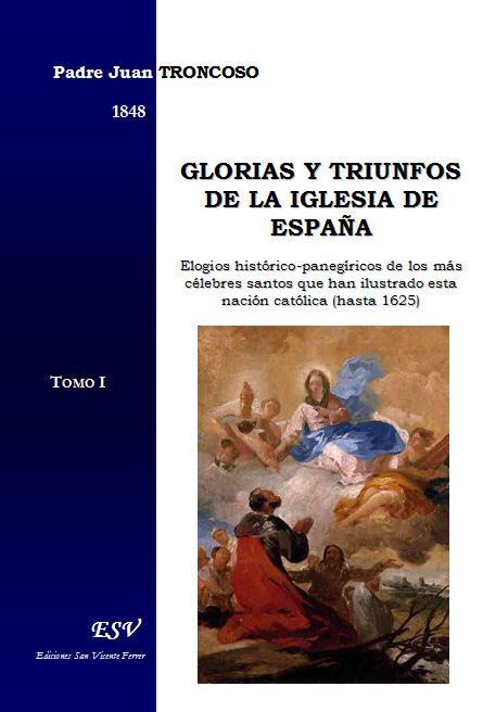 Glorias y triunfos de la iglesia de espaÑa, elogios histÓrico-panegÍricos de los mÁs cÉlebres santos que han ilustrado esta nación católica (hasta 1625)