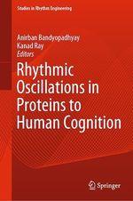 Rhythmic Oscillations in Proteins to Human Cognition  - Anirban Bandyopadhyay - Kanad Ray